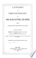 A Supplement to Ure s Dictionary of Arts  Manufactures  and Mines