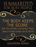 The Body Keeps the Score - Summarized for Busy People: Brain, Mind, and Body In the Healing of Trauma: Based on the Book by Bessel van der Kolk MD Pdf