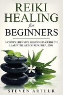 Reiki Healing for Beginners  A Comprehensive Beginner s Guide to Learning the Art of Reiki Healing