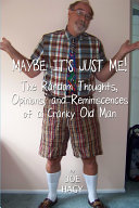 Maybe It s Just Me   The Random Thoughts  Opinions  and Reminiscences of a Cranky Old Man