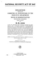 National Security Act of 1947  Hearings on H R  2319  April 2  24 5  29  May 2  6 8  13  15  June 10 2  17  19  20  24  26  30  July 1  1947