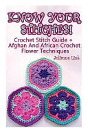 Know Your Stitches! Crochet Stitch Guide + Afghan and African Crochet Flower Techniques