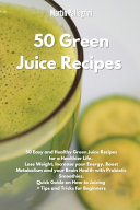 50 Green Juice Recipes 50 Easy And Healthy Green Juice Recipes For A Healthier Life Lose Weight Increase Your Energy Boost Metabolism And