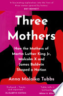 Three Mothers  How the Mothers of Martin Luther King Jr  Malcolm X and James Baldwin Shaped a Nation