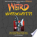 """Weird Massachusetts: Your Travel Guide to Massachusetts's Local Legends and Best Kept Secrets"" by Jeff Belanger, Mark Moran, Mark Sceurman"