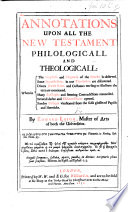 Annotations upon all the New Testament  Philologicall and Theologicall  Wherein the emphasis and elegancie of the Greeke is observed  some imperfections in our translation are discovered  etc