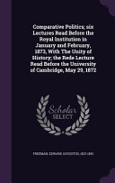Comparative Politics Six Lectures Read Before The Royal Institution In January And February 1873 With The Unity Of History The Rede Lecture Read Before The University Of Cambridge May 29 1872