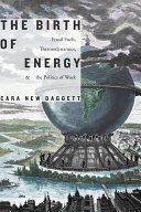The birth of energy : fossil fuels, thermodynamics, and the politics of work / Cara New Daggett