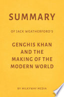 Summary of Jack Weatherford   s Genghis Khan and the Making of the Modern World by Milkyway Media