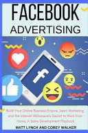 Facebook Advertising  Build Your Online Business Empire  Learn Marketing and the Internet Millionaire s Secret to Work from Home  a Sales De