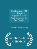 Confessions of an English Opium Eater and Suspiria de Profundis   Scholar s Choice Edition