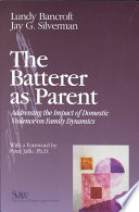 """The Batterer as Parent: Addressing the Impact of Domestic Violence on Family Dynamics"" by Lundy Bancroft, Lundy Bancroft Jay G. Silverman, Jay G. Silverman, Silverman Jay G., Peter G. Jaffe"