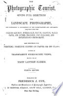 The Photographic Tourist  containing full and concise directions for the production of landscapes   stereoscopic views by the albumenized collodion process  etc