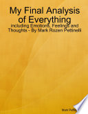 My Final Analysis of Everything   including Emotions  Feelings and Thoughts   By Mark Rozen Pettinelli