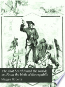 The Shot Heard Round the World  Or  From the Birth of the Republic Book PDF