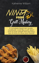 Ninja Foodi Grill Mastery  A Complete Beginners Guide Cookbook  Cook Like a Pro  Learn how to Lose Weight Fast and Easy Tips   Tricks to Wow Your