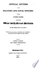 Official Letters of the Military and Naval Officers of the United States, During the War with Great Britain in the Years 1812, 13, 14, & 15