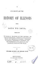 A complete history of Illinois from 1673 to 1873; embracing the physical features of the country; its early explorations; aboriginal inhabitants; French and British occupation; conquest by Virginia; territorial condition, and the subsequent civil, military and political events of the state