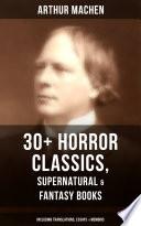 ARTHUR MACHEN: 30+ Horror Classics, Supernatural & Fantasy Books (Including Translations, Essays & Memoirs)