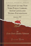 Bulletin of the New York Public Library  Astor Lenox and Tilden Foundations  Vol  11