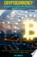 Cryptocurrency: The Advanced Level of Cryptocurrency Investing With Blockchain Technology (Why You Need to Start Investing in Cryptocurrencies for Your Business Right Now)
