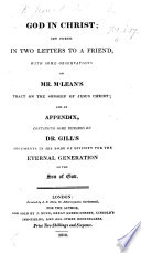 God in Christ  set forth in two letters to a friend  with some observations on Mr  M Lean s tract on the Sonship of Jesus Christ  and an Appendix containing some remarks on Dr  Gill s arguments in his Body of Divinity for the eternal generation of the Son of God   By George Bevan   Book