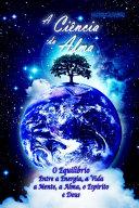 A Ciência da Alma: O Equílibrio entre a Energia, a Vida, a Mente, a Alma, o Espírito e Deus