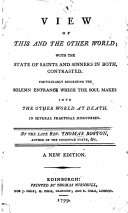 A View of this and the Other World  with the State of Saints and Sinners in Both  Contrasted  Particularly Describing the Solemn Entrance which the Soul Makes Into the Other World at Death  In Several Practical Discourses  By the Late Rev  Thomas Boston    A New Edition