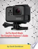 Go Pro Hero5 Black  The Complete Beginner   s Guide