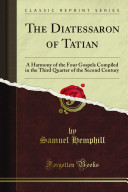 The Diatessaron Of Tatian; A Harmony of the Four Gospels Compiled in the Third Quarter of the Second Century