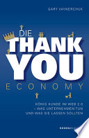 Die Thank You Economy  : König Kunde im Web 2.0. Was Unternehmen tun - und was sie lassen sollten