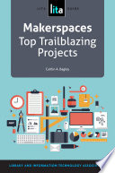 Makerspaces  : Top Trailblazing Projects, A LITA Guide