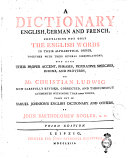 A Dictionary English, German and French, Containig Not Only the English Words in Alphabetical Order, Together with Their Several Significations; But Also Their Proper Accent, Phrases, Figurative Speeches, Idioms, and Proverbs, by Mr. Christian Ludwig Now Carefully Revised, Corrected, and Throughout Augmented with More Than 12000 Words, Taken Out of Samuel Johnson's English Dictionary and Others, by John Bartholomew Rogler, A.m