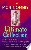 L M Montgomery Ultimate Collection 20 Novels 170 Short Stories Poetry Letters And Autobiography Including The Complete Anne Of Green Gables Series Emily Starr Trilogy