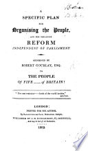 A specific plan for organising the people, and for obtaining reform independent of Parliament. Addressed by ... to the people of Fife ... of Britain!.