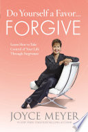 """Do Yourself a Favor...Forgive: Learn How to Take Control of Your Life Through Forgiveness"" by Joyce Meyer"