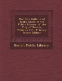 Monthly Bulletin Of Books Added To The Public Library Of The City Of Boston Volumes 1 2 Primary Source Edition