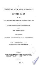 A Classical and Archaeological Dictionary of the Manners  Customs  Laws  Institutions  Arts  Etc  of the Celebrated Nations of Antiquity  and of the Middle Ages