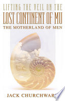 Lifting the Veil on the Lost Continent of Mu  the Motherland of Men