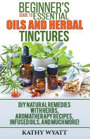 Beginner s Guide to Essential Oils and Herbal Tinctures  DIY Natural Remedies with Herbs  Aromatherapy Recipes  Infused Oils  and Much More