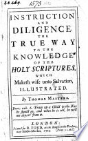 Instruction and diligence the true way to the knowledge of the Holy Scriptures which maketh wise unto salvation  illustrated   A sermon on 2 Tim  iii  15
