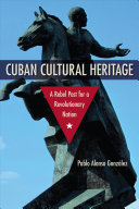 Cuban cultural heritage : a rebel past for a revolutionary nation / Pablo Alonso González ; forewo