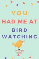 You Had Me At Bird Watching Life Bird Watching Log Book