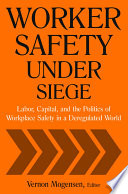 Worker Safety Under Siege  Labor  Capital  and the Politics of Workplace Safety in a Deregulated World