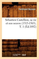 Sebastien Castellion, Sa Vie Et Son Oeuvre (1515-1563). T. 1 (Ed.1892)