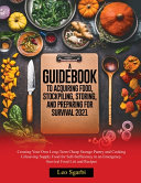 A Guidebook to Acquiring Food  Stockpiling  Storing  and Preparing for Survival 2021 Book