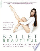 """Ballet Beautiful: Transform Your Body and Gain the Strength, Grace, and Focus of a Ballet Dancer"" by Mary Helen Bowers"
