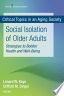 """""""Social Isolation of Older Adults: Strategies to Bolster Health and Well-Being"""" by Lenard W. Kaye, DSW, PhD, Cliff Singer, MD"""