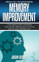 Memory Improvement: 7 Top Tricks & Tips To Increase Your Mental Performance & Focus And Do What Matters Most