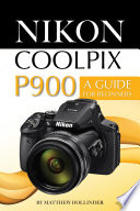 Nikon Coolpix P900: A Guide for Beginners